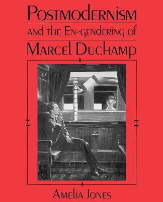 Postmodernism and the En-Gendering of Marcel Duchamp - Jones, Amelia