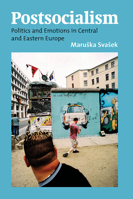Postsocialism: Politics and Emotions in Central and Eastern Europe - Svasek Maruska (Editor)