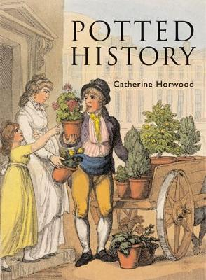 Potted History: The Story of Plants in the Home - Horwood, Catherine