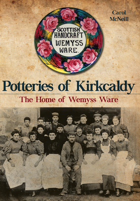 Potteries of Kirkcaldy: The Home of Wemyss Ware - McNeill, Carol