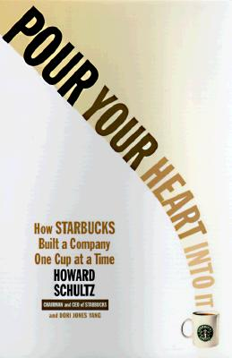 Pour Your Heart Into It: How Starbucks Built a Company One Cup at a Time - Schultz, Howard