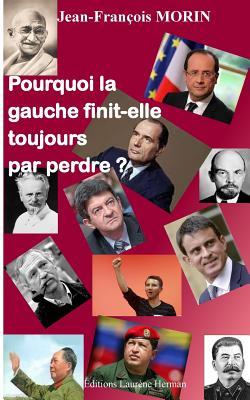 Pourquoi La Gauche Finit-Elle Toujours Par Perdre ? - Morin, Jean-Francois, and Herman, Laurene (Editor)