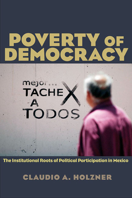 Poverty of Democracy: The Institutional Roots of Political Participation in Mexico - Holzner, Claudio A