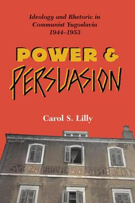 Power and Persuasion: Ideology and Rhetoric in Communist Yugoslavia, 1944 1953 - Lilly, Carol S