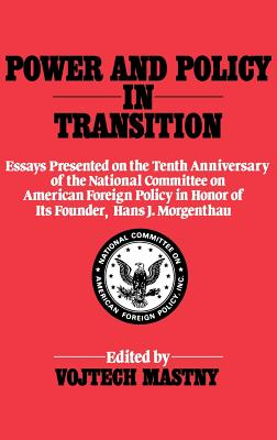Power and Policy in Transition: Essays Presented on the Tenth Anniversary of the National Committee on American Foreign Policy in Honor of Its Founder, Hans J. Morgenthau - Mastny, Vojtech (Editor), and Morgenthau, Hans Joachim