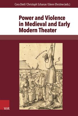 Power and Violence in Medieval and Early Modern Theater - Dietl, Cora (Editor)