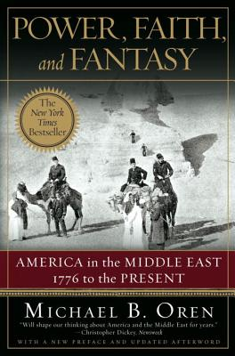 Power, Faith, and Fantasy: America in the Middle East: 1776 to the Present - Oren, Michael B, PH.D.