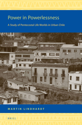 Power in Powerlessness: A Study of Pentecostal Life Worlds in Urban Chile - Lindhardt, Martin
