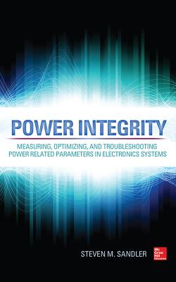 Power Integrity: Measuring, Optimizing, and Troubleshooting Power Related Parameters in Electronics Systems - Sandler, Steven M