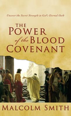 Power of the Blood Covenant: Uncover the Secret Strength in God's Eternal Oath - Smith, Malcolm
