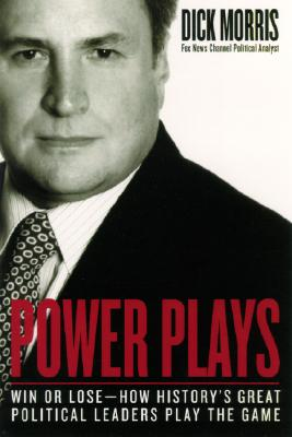 Power Plays: Win or Lose--How History's Great Political Leaders Play the Game - Morris, Dick
