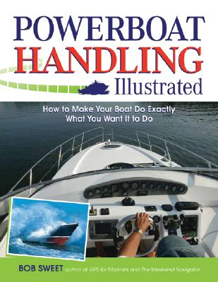 Powerboat Handling Illustrated: How to Make Your Boat Do Exactly What You Want It to Do - Sweet, Robert J