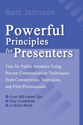 Powerful Principles for Presenters: Tips for Public Speakers Using Proven Communication Techniques from Commercials, Television, and Film Professionals - Johnson, Batt