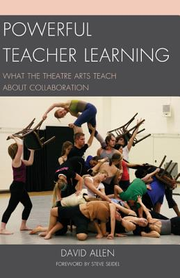 Powerful Teacher Learning: What the Theatre Arts Teach about Collaboration - Allen, David