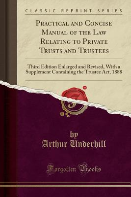 Practical and Concise Manual of the Law Relating to Private Trusts and Trustees: Third Edition Enlarged and Revised, with a Supplement Containing the Trustee Act, 1888 (Classic Reprint) - Underhill, Arthur, Sir
