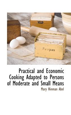 Practical and Economic Cooking Adapted to Persons of Moderate and Small Means - Abel, Mary Hinman