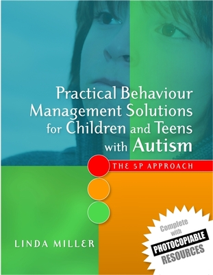 Practical Behaviour Management Solutions for Children and Teens with Autism: The 5p Approach - Miller, Linda