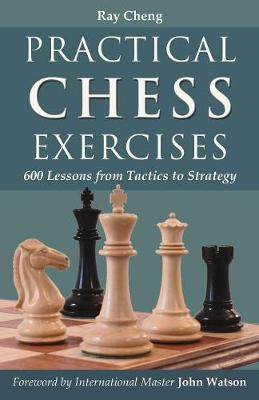 Practical Chess Exercises: 600 Lessons from Tactics to Strategy - Cheng, Ray
