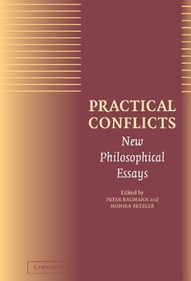 Practical Conflicts: New Philosophical Essays - Baumann, Peter (Editor), and Betzler, Monika (Editor)