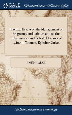 Practical Essays on the Management of Pregnancy and Labour; And on the Inflammatory and Febrile Diseases of Lying-In Women. by John Clarke, - Clarke, John