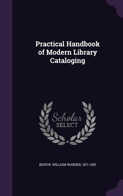 Practical Handbook of Modern Library Cataloging - Bishop, William Warner 1871-1955 (Creator)
