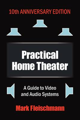 Practical Home Theater: A Guide to Video and Audio Systems - Fleischmann, Mark