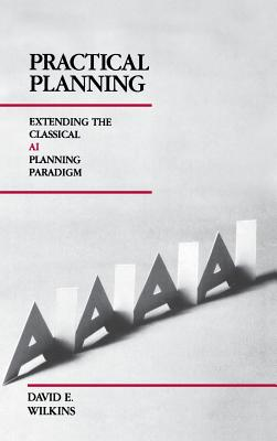 Practical Planning: Extending the Classical AI Planning Paradigm - Wilkins, David E