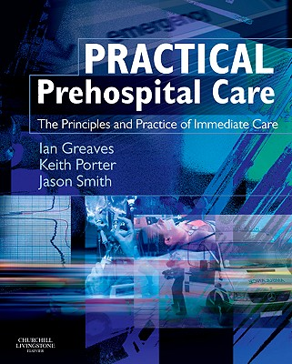 Practical Prehospital Care: The Principles and Practice of Immediate Care - Greaves, Ian, and Porter, Keith, and Smith, Jason