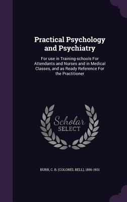 Practical Psychology and Psychiatry: For Use in Training-Schools for Attendants and Nurses and in Medical Classes, and as Ready Reference for the Practitioner - Burr, C B 1856-1931