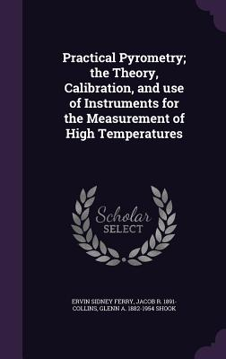 Practical Pyrometry; The Theory, Calibration, and Use of Instruments for the Measurement of High Temperatures - Ferry, Ervin Sidney, and Collins, Jacob R 1891-, and Shook, Glenn a 1882-1954