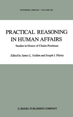 Practical Reasoning in Human Affairs: Studies in Honour of Chaim Perelman - Golden, J L (Editor), and Pilotta, J J (Editor)