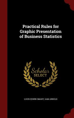 Practical Rules for Graphic Presentation of Business Statistics - Smart, Louis Edwin, and Arnold, Sam