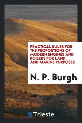 Practical Rules for the Proportions of Modern Engines and Boilers for Land and Marine Purposes - Burgh, N P