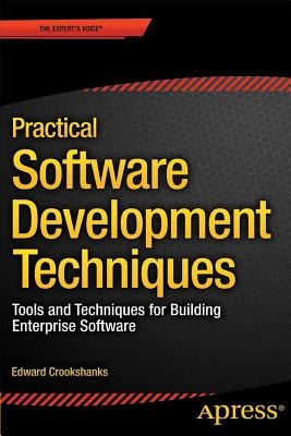 Practical Software Development Techniques: Tools and Techniques for Building Enterprise Software - Crookshanks, Edward