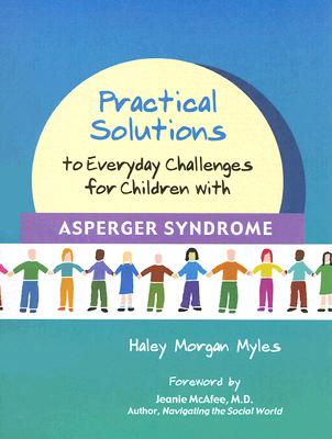 Practical Solutions to Everyday Challenges for Children with Asperger Syndrome - Myles, Haley Morgan, and McAfee, Jeanie (Foreword by)