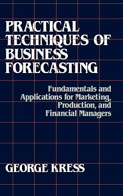 Practical Techniques of Business Forecasting: Fundamentals and Applications for Marketing Production, and Financial Managers - Kress, George