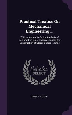 Practical Treatise on Mechanical Engineering ...: With an Appendix on the Analysis of Iron and Iron Ores; Observations on the Construction of Steam Boilers ... [Etc.] - Campin, Francis