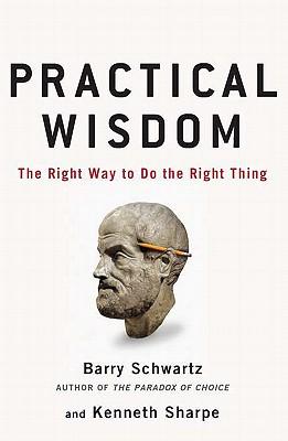 Practical Wisdom - Schwartz, Barry, and Sharpe, Kenneth