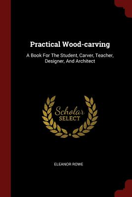 Practical Wood-Carving: A Book for the Student, Carver, Teacher, Designer, and Architect - Rowe, Eleanor
