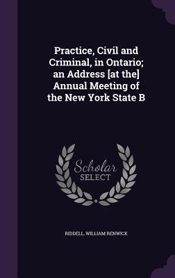 Practice, Civil and Criminal, in Ontario; An Address [At The] Annual Meeting of the New York State B - Renwick, Riddell William