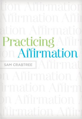 Practicing Affirmation: God-Centered Praise of Those Who Are Not God - Crabtree, Sam, and Piper, John (Foreword by)