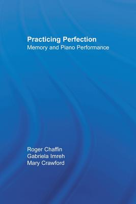 Practicing Perfection: Memory and Piano Performance - Chaffin, Roger, and Imreh, Gabriela, and Crawford, Mary