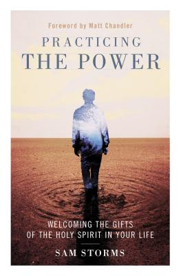 Practicing the Power: Welcoming the Gifts of the Holy Spirit in Your Life - Storms, Sam, Dr.