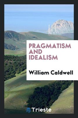 Pragmatism and Idealism - Caldwell, William
