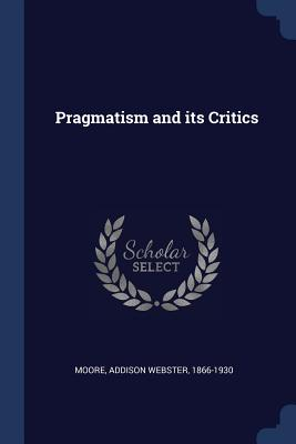 Pragmatism and Its Critics - Moore, Addison Webster