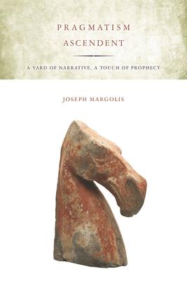 Pragmatism Ascendent: A Yard of Narrative, a Touch of Prophecy - Margolis, Joseph, Professor