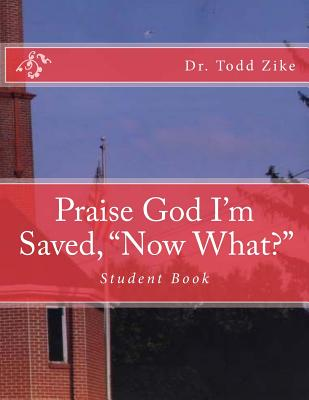 Praise God I'm Saved, Now What?: Student Book - Zike, Dr Todd, and Loveless, Alton (Prepared for publication by)