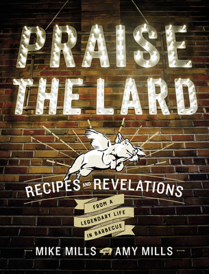 Praise the Lard: Recipes and Revelations from a Legendary Life in Barbecue - Mills, Mike, and Mills, Amy