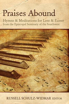Praises Abound: Hymns and Meditations for Lent & Easter Week from the Seminary of the Southwest - Russell Schulz-Widmar