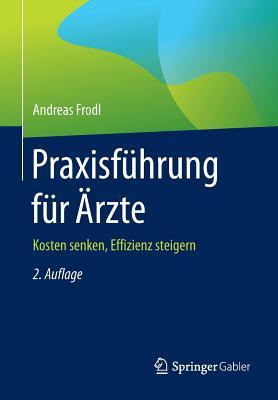 Praxisfuhrung Fur Arzte: Kosten Senken, Effizienz Steigern - Frodl, Andreas
